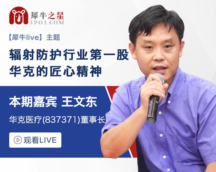 【犀牛live】华克医疗 董事长 王文东:辐射防护行业第一股,华克的匠心精神