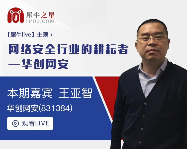 【犀牛live】華創網安 董事長 王亞智:網絡安全行業的耕耘者--華創網安