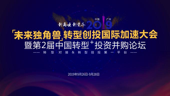 2019未来独角兽转型创投国际加速大会暨第二届中国转型+投资并购论坛