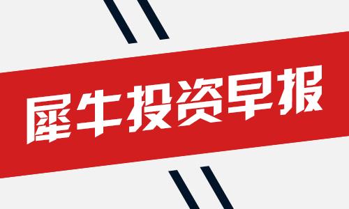 犀牛投资早报.png